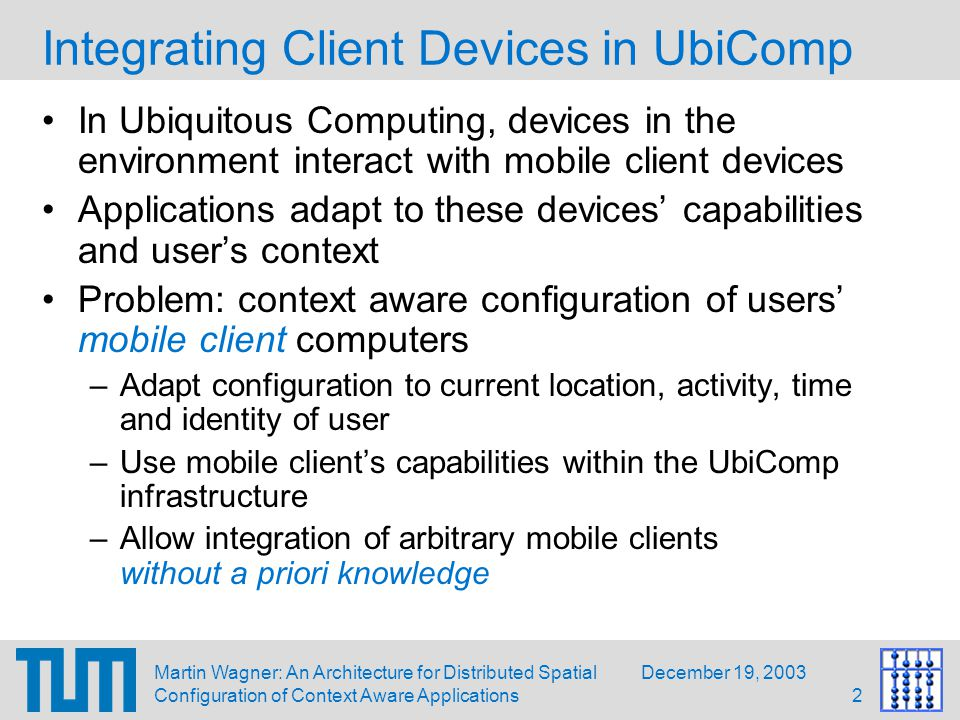 December 19, 2003Martin Wagner: An Architecture for Distributed Spatial Configuration of Context Aware Applications2 Integrating Client Devices in UbiComp In Ubiquitous Computing, devices in the environment interact with mobile client devices Applications adapt to these devices' capabilities and user's context Problem: context aware configuration of users' mobile client computers –Adapt configuration to current location, activity, time and identity of user –Use mobile client's capabilities within the UbiComp infrastructure –Allow integration of arbitrary mobile clients without a priori knowledge