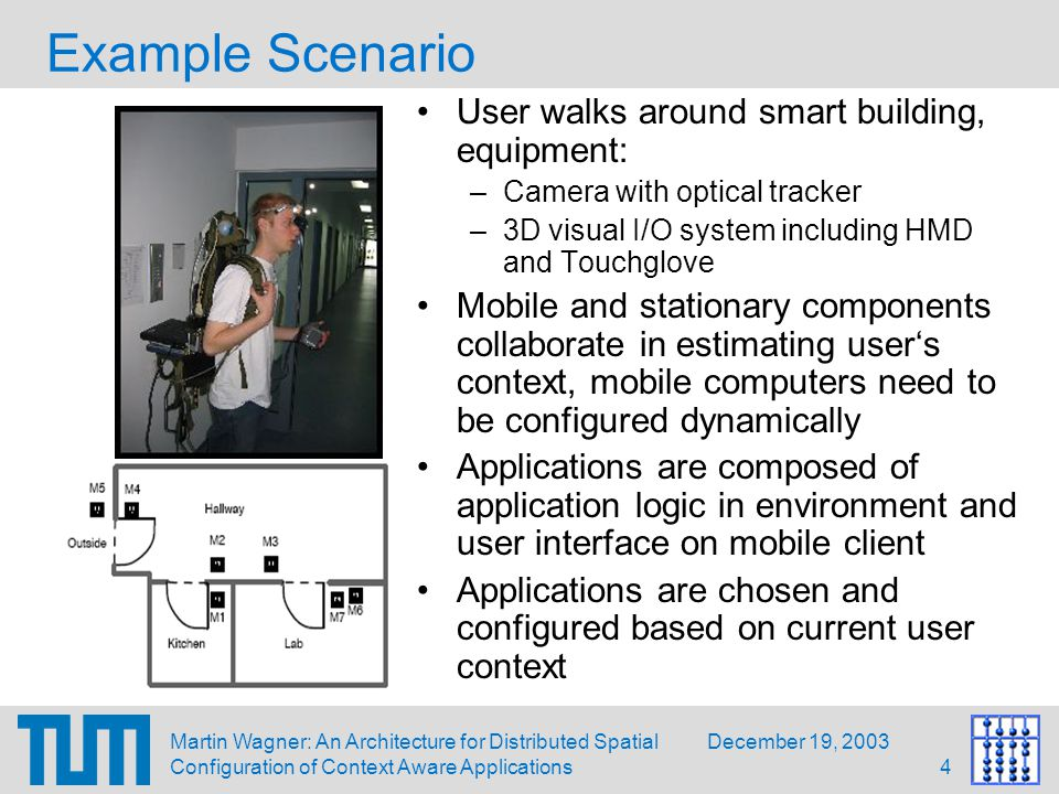 December 19, 2003Martin Wagner: An Architecture for Distributed Spatial Configuration of Context Aware Applications4 Example Scenario User walks around smart building, equipment: –Camera with optical tracker –3D visual I/O system including HMD and Touchglove Mobile and stationary components collaborate in estimating user's context, mobile computers need to be configured dynamically Applications are composed of application logic in environment and user interface on mobile client Applications are chosen and configured based on current user context