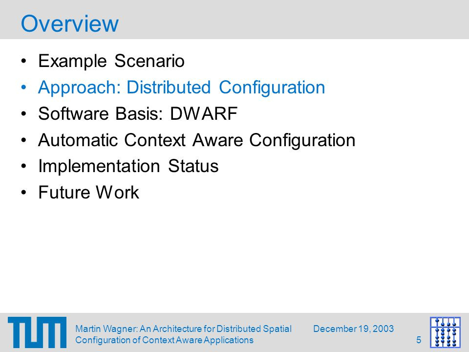 December 19, 2003Martin Wagner: An Architecture for Distributed Spatial Configuration of Context Aware Applications6 Approach: Distribute Configuration Data Configuration data: –Data needed for a generic hard- or software device to work correctly in an UbiComp environment Drawbacks of central configuration architecture: –Whole environment is single complex application –Unexpected side effects if configuration is adapted to new applications or users –Single point of failure Contextually distributed information storage –Simplifies partial reconfiguration –Allows users to store private configuration data on their mobile clients