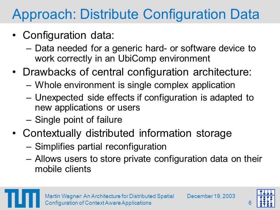 December 19, 2003Martin Wagner: An Architecture for Distributed Spatial Configuration of Context Aware Applications17 Implementation Status Demonstration setup with location as only contextual information Location structured into 4 different rooms Optical tracker uses AR Toolkit Application uses speech to tell user information about the current room Configuration Data is kept in a MySQL database, a single DWARF ability is offered for every contextual state