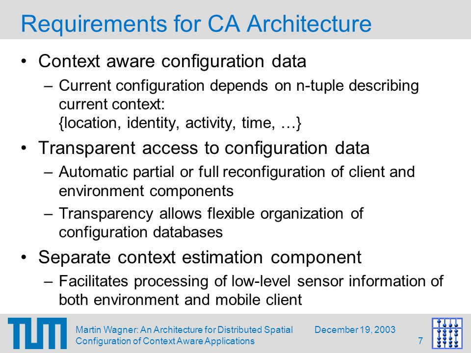 December 19, 2003Martin Wagner: An Architecture for Distributed Spatial Configuration of Context Aware Applications8 Overview Example Scenario Approach: Distributed Configuration Software Basis: DWARF Automatic Context Aware Configuration Implementation Status Future Work