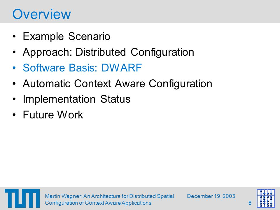 December 19, 2003Martin Wagner: An Architecture for Distributed Spatial Configuration of Context Aware Applications9 DWARF Overview Distributed Wearable Augmented Reality Framework CORBA-based middleware dynamically connects Services (DWARF components) based on description of their Needs and Abilities No central component, Service Managers running on each network node handle connection of services Ability descriptions may be enhanced using Attributes describing contextual information Need description may give Predicates for narrowing the search space of matching services Abilities may change at runtime depending on how needs are satisfied