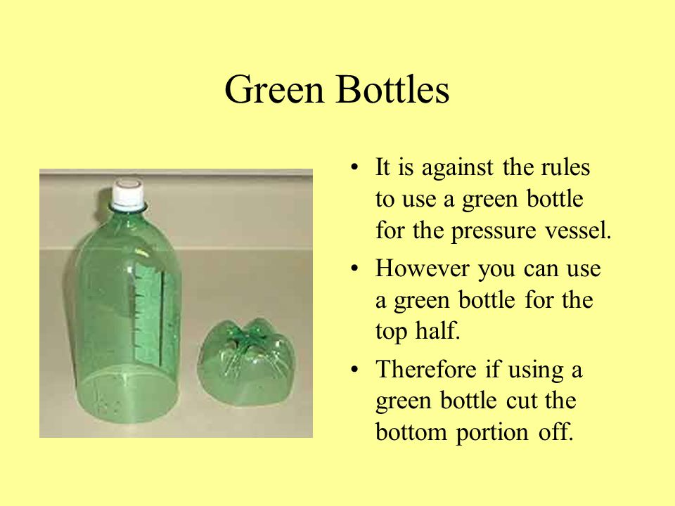 Green Bottles It is against the rules to use a green bottle for the pressure vessel. However you can use a green bottle for the top half. Therefore if