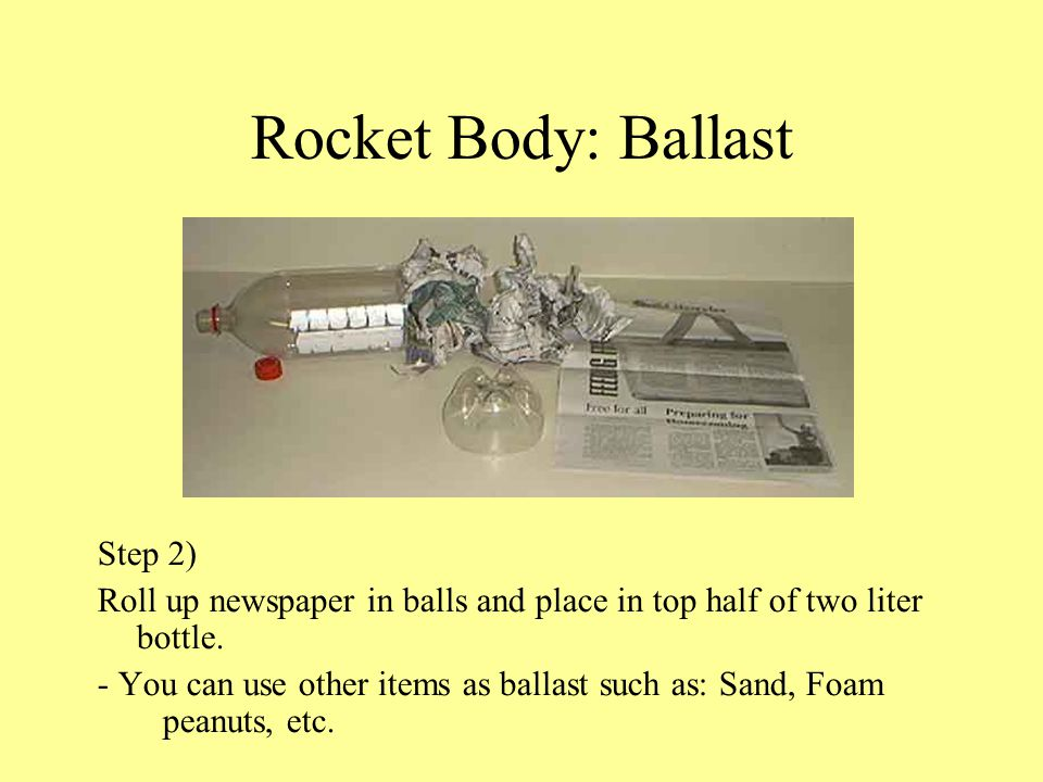 Rocket Body: Ballast Step 2) Roll up newspaper in balls and place in top half of two liter bottle. - You can use other items as ballast such as: Sand,