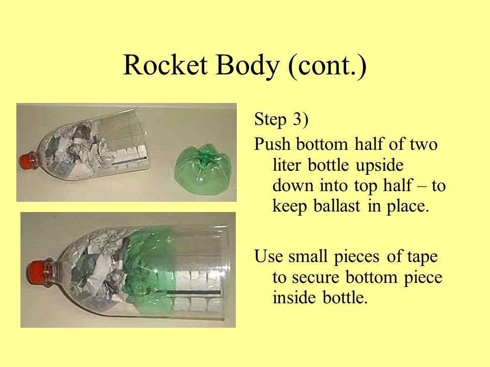 Rocket Body (cont.) Step 3) Push bottom half of two liter bottle upside down into top half – to keep ballast in place. Use small pieces of tape to sec