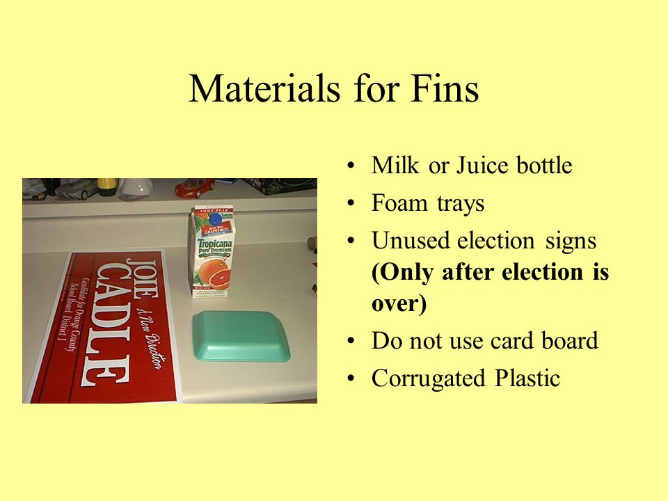 Materials for Fins Milk or Juice bottle Foam trays Unused election signs (Only after election is over) Do not use card board Corrugated Plastic