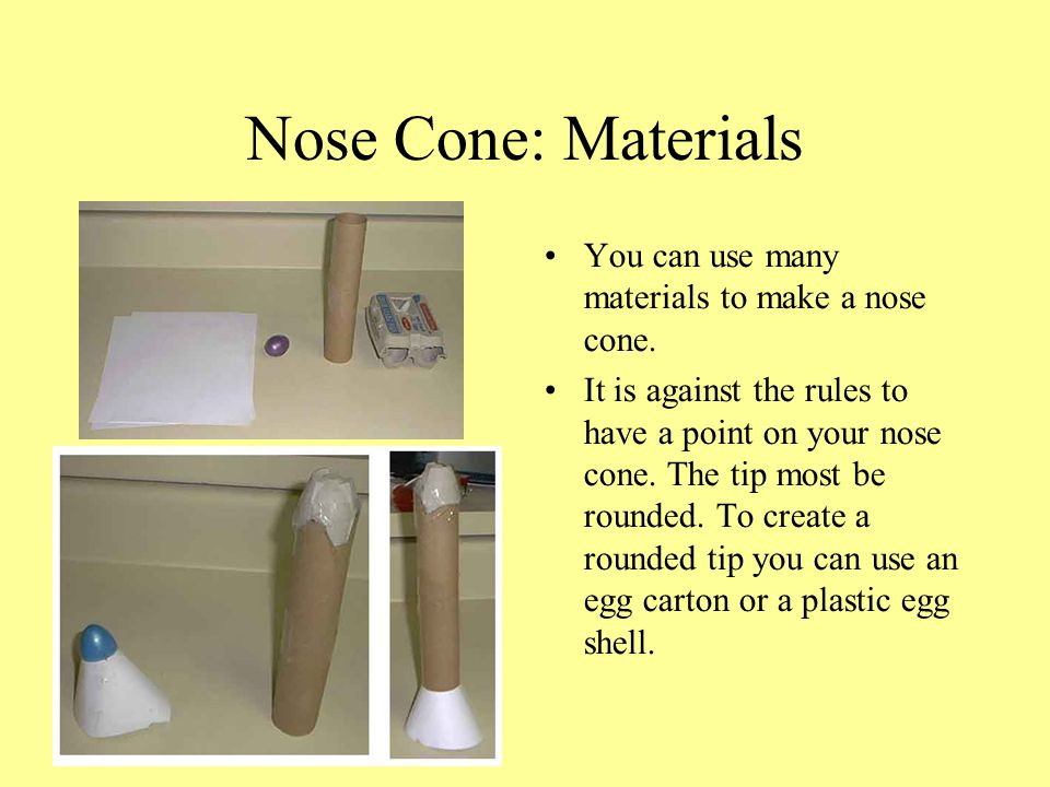 Nose Cone: Materials You can use many materials to make a nose cone. It is against the rules to have a point on your nose cone. The tip most be rounde
