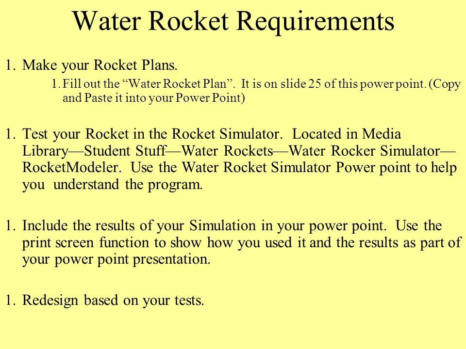 """Water Rocket Requirements 1.Make your Rocket Plans. 1.Fill out the """"Water Rocket Plan"""". It is on slide 25 of this power point. (Copy and Paste it into"""
