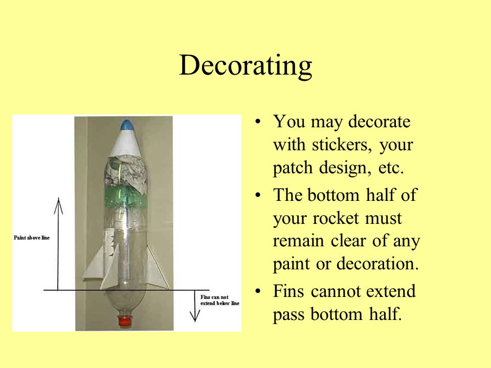 Decorating You may decorate with stickers, your patch design, etc. The bottom half of your rocket must remain clear of any paint or decoration. Fins c
