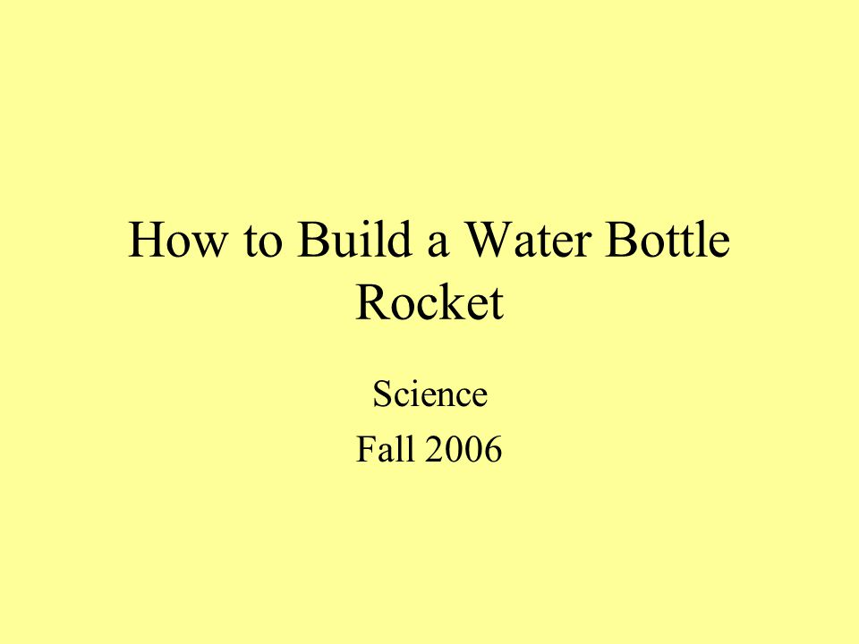 How to Build a Water Bottle Rocket Science Fall 2006