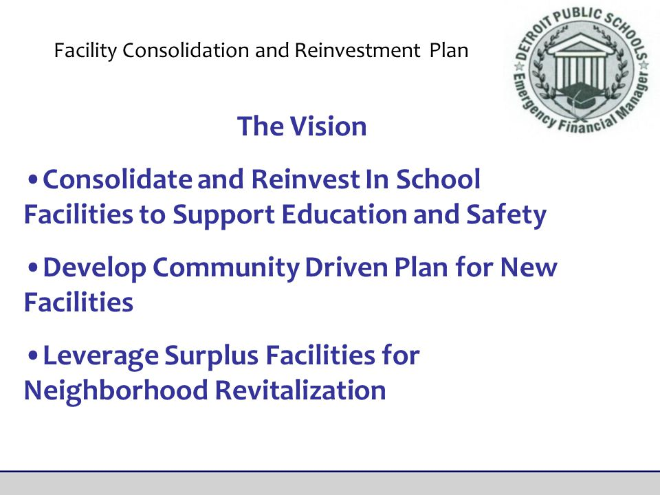 The Vision Consolidate and Reinvest In School Facilities to Support Education and Safety Develop Community Driven Plan for New Facilities Leverage Surplus Facilities for Neighborhood Revitalization Facility Consolidation and Reinvestment Plan