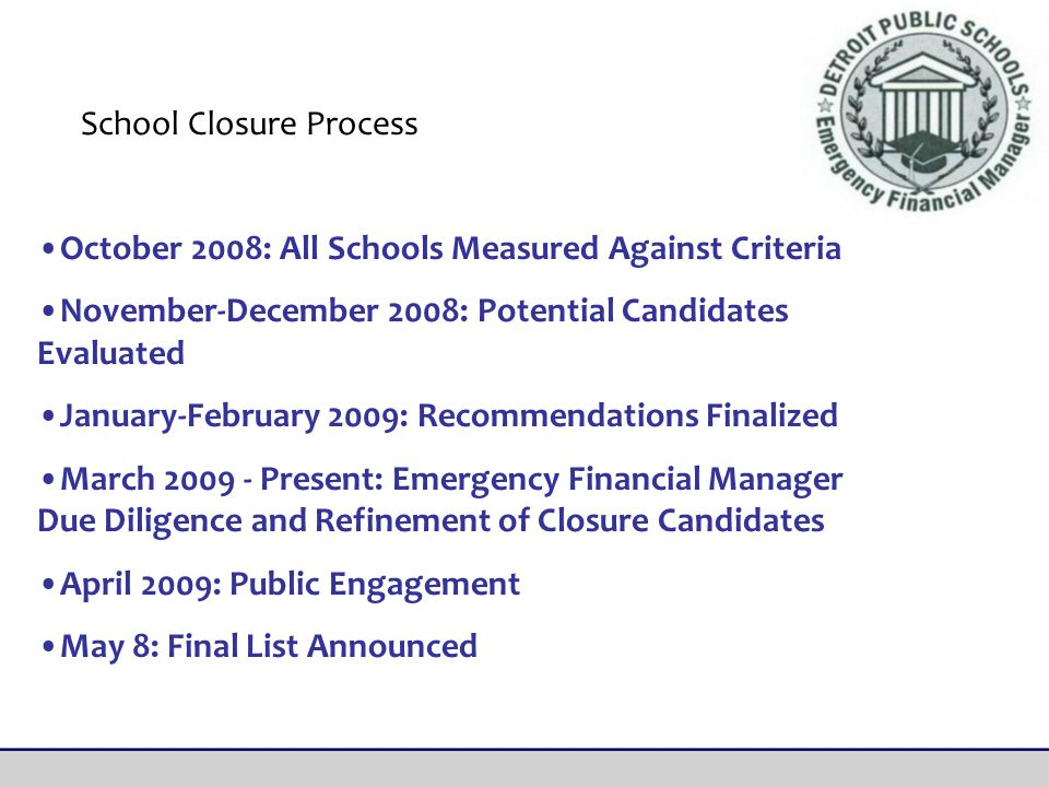 October 2008: All Schools Measured Against Criteria November-December 2008: Potential Candidates Evaluated January-February 2009: Recommendations Finalized March 2009 - Present: Emergency Financial Manager Due Diligence and Refinement of Closure Candidates April 2009: Public Engagement May 8: Final List Announced School Closure Process