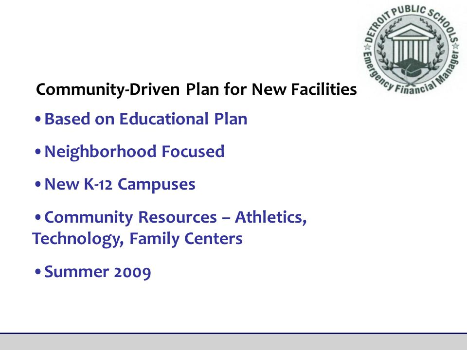 Based on Educational Plan Neighborhood Focused New K-12 Campuses Community Resources – Athletics, Technology, Family Centers Summer 2009 Community-Driven Plan for New Facilities