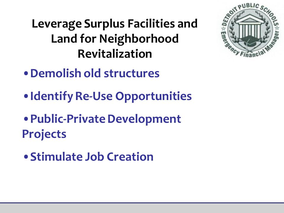 Demolish old structures Identify Re-Use Opportunities Public-Private Development Projects Stimulate Job Creation Leverage Surplus Facilities and Land for Neighborhood Revitalization