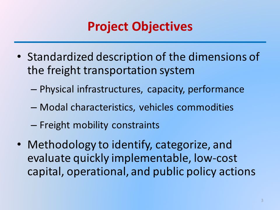 Project Objectives Standardized description of the dimensions of the freight transportation system – Physical infrastructures, capacity, performance – Modal characteristics, vehicles commodities – Freight mobility constraints Methodology to identify, categorize, and evaluate quickly implementable, low-cost capital, operational, and public policy actions 3