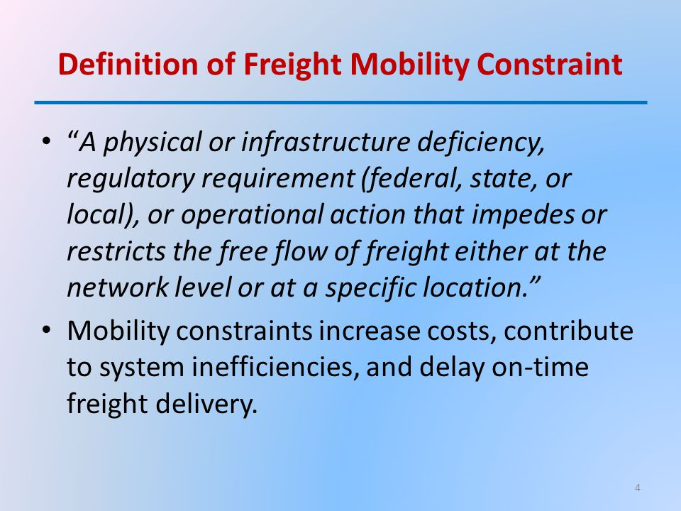 Definition of Freight Mobility Constraint A physical or infrastructure deficiency, regulatory requirement (federal, state, or local), or operational action that impedes or restricts the free flow of freight either at the network level or at a specific location. Mobility constraints increase costs, contribute to system inefficiencies, and delay on-time freight delivery.
