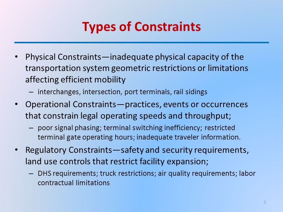 Types of Constraints Physical Constraints—inadequate physical capacity of the transportation system geometric restrictions or limitations affecting efficient mobility – interchanges, intersection, port terminals, rail sidings Operational Constraints—practices, events or occurrences that constrain legal operating speeds and throughput; – poor signal phasing; terminal switching inefficiency; restricted terminal gate operating hours; inadequate traveler information.