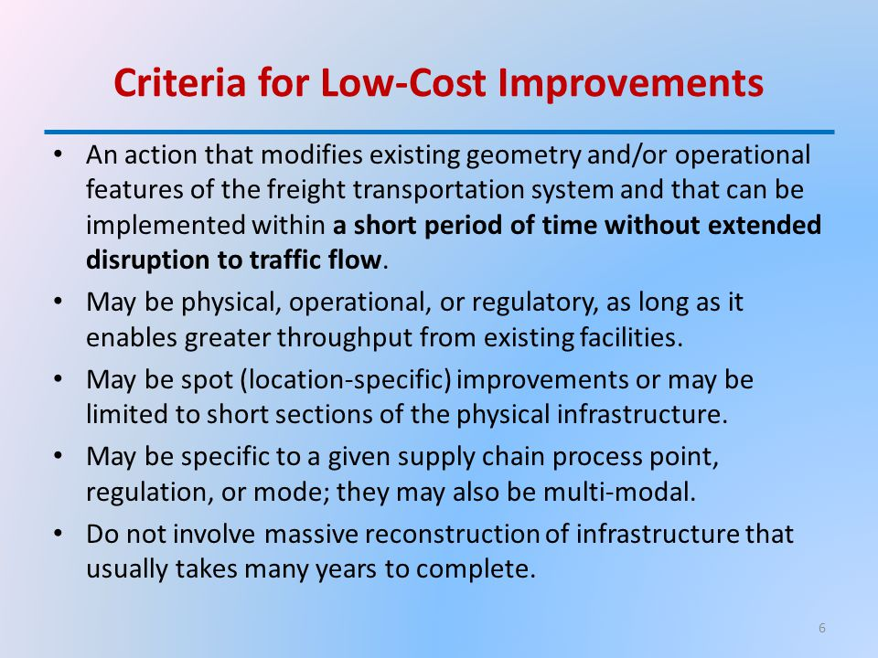 Criteria for Low-Cost Improvements An action that modifies existing geometry and/or operational features of the freight transportation system and that