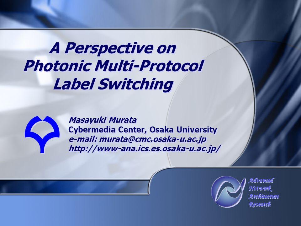 Advanced Network Architecture Research Advanced Network Architecture Research A Perspective on Photonic Multi-Protocol Label Switching Masayuki Murata Cybermedia Center, Osaka University e-mail: murata@cmc.osaka-u.ac.jp http://www-ana.ics.es.osaka-u.ac.jp/ Masayuki Murata Cybermedia Center, Osaka University e-mail: murata@cmc.osaka-u.ac.jp http://www-ana.ics.es.osaka-u.ac.jp/