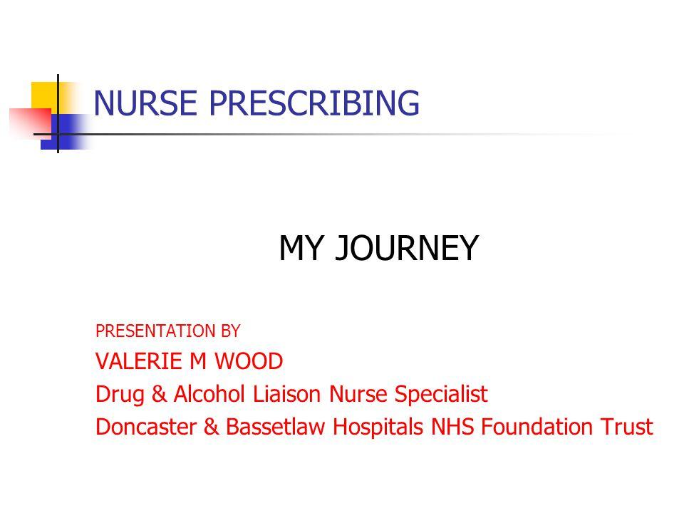 NURSE PRESCRIBING MY JOURNEY PRESENTATION BY VALERIE M WOOD Drug & Alcohol Liaison Nurse Specialist Doncaster & Bassetlaw Hospitals NHS Foundation Trust