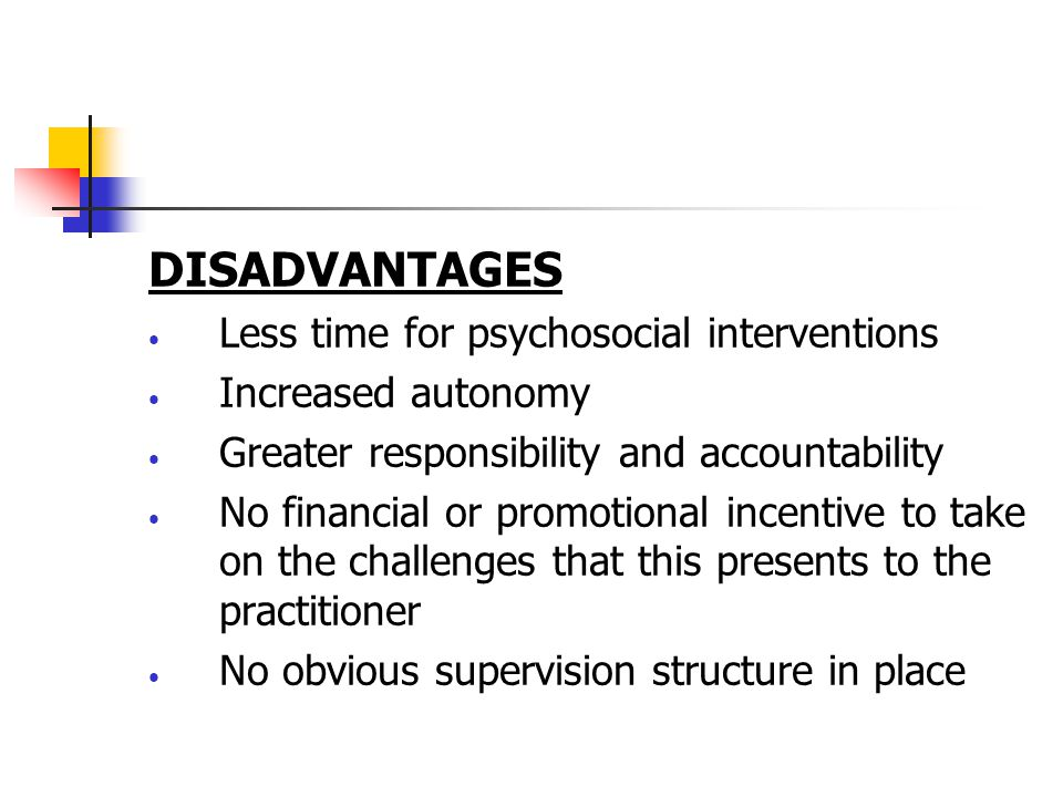 DISADVANTAGES Less time for psychosocial interventions Increased autonomy Greater responsibility and accountability No financial or promotional incentive to take on the challenges that this presents to the practitioner No obvious supervision structure in place