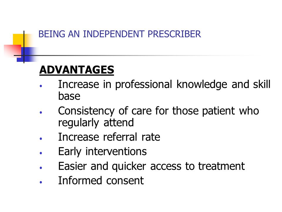 BEING AN INDEPENDENT PRESCRIBER ADVANTAGES Increase in professional knowledge and skill base Consistency of care for those patient who regularly attend Increase referral rate Early interventions Easier and quicker access to treatment Informed consent
