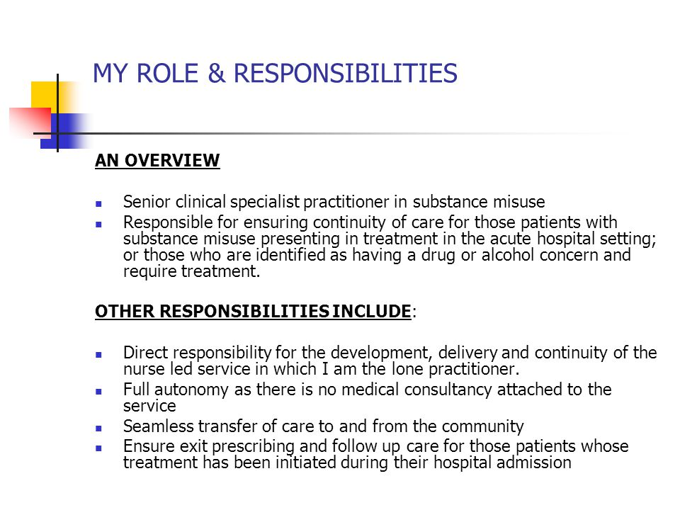 MY ROLE & RESPONSIBILITIES AN OVERVIEW Senior clinical specialist practitioner in substance misuse Responsible for ensuring continuity of care for those patients with substance misuse presenting in treatment in the acute hospital setting; or those who are identified as having a drug or alcohol concern and require treatment.