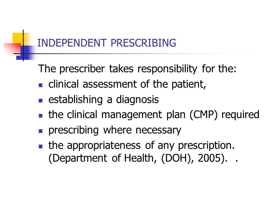 INDEPENDENT PRESCRIBING The prescriber takes responsibility for the: clinical assessment of the patient, establishing a diagnosis the clinical management plan (CMP) required prescribing where necessary the appropriateness of any prescription.