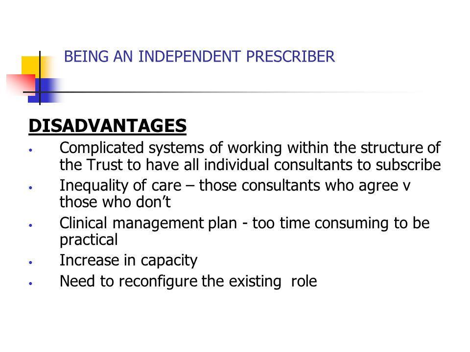 BEING AN INDEPENDENT PRESCRIBER DISADVANTAGES Complicated systems of working within the structure of the Trust to have all individual consultants to subscribe Inequality of care – those consultants who agree v those who don't Clinical management plan - too time consuming to be practical Increase in capacity Need to reconfigure the existing role