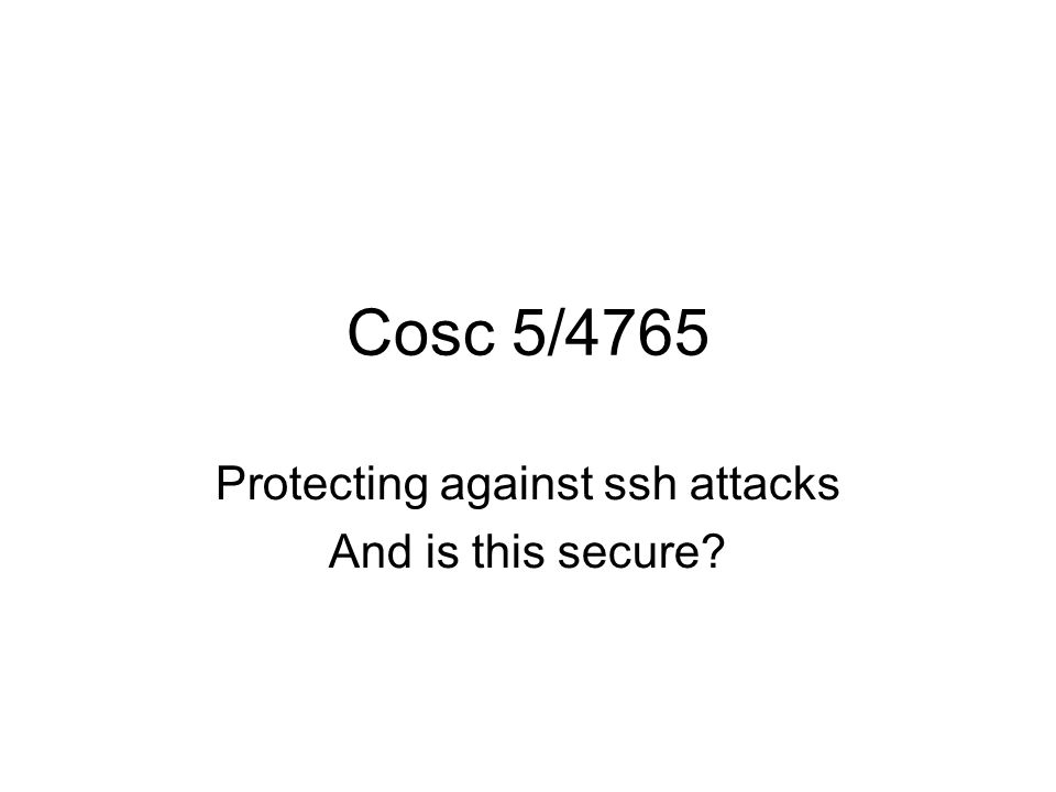 Cosc 5/4765 Protecting against ssh attacks And is this secure