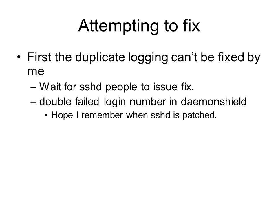 Attempting to fix First the duplicate logging can't be fixed by me –Wait for sshd people to issue fix. –double failed login number in daemonshield Hop