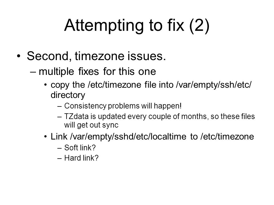 Attempting to fix (2) Second, timezone issues. –multiple fixes for this one copy the /etc/timezone file into /var/empty/ssh/etc/ directory –Consisten
