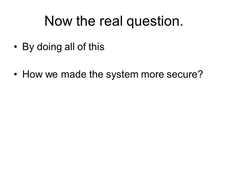 Now the real question. By doing all of this How we made the system more secure?