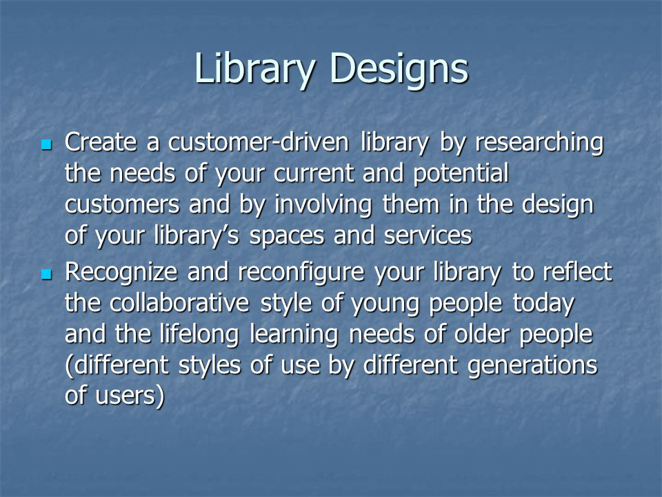 Library Designs Create a customer-driven library by researching the needs of your current and potential customers and by involving them in the design of your library's spaces and services Create a customer-driven library by researching the needs of your current and potential customers and by involving them in the design of your library's spaces and services Recognize and reconfigure your library to reflect the collaborative style of young people today and the lifelong learning needs of older people (different styles of use by different generations of users) Recognize and reconfigure your library to reflect the collaborative style of young people today and the lifelong learning needs of older people (different styles of use by different generations of users)