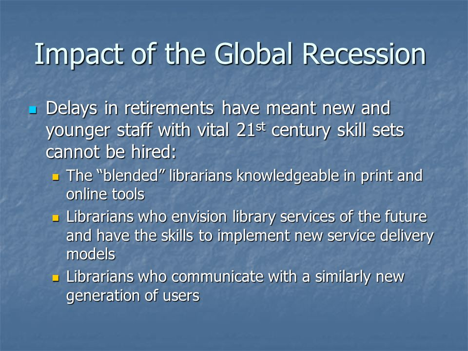 Impact of the Global Recession Delays in retirements have meant new and younger staff with vital 21 st century skill sets cannot be hired: Delays in retirements have meant new and younger staff with vital 21 st century skill sets cannot be hired: The blended librarians knowledgeable in print and online tools The blended librarians knowledgeable in print and online tools Librarians who envision library services of the future and have the skills to implement new service delivery models Librarians who envision library services of the future and have the skills to implement new service delivery models Librarians who communicate with a similarly new generation of users Librarians who communicate with a similarly new generation of users