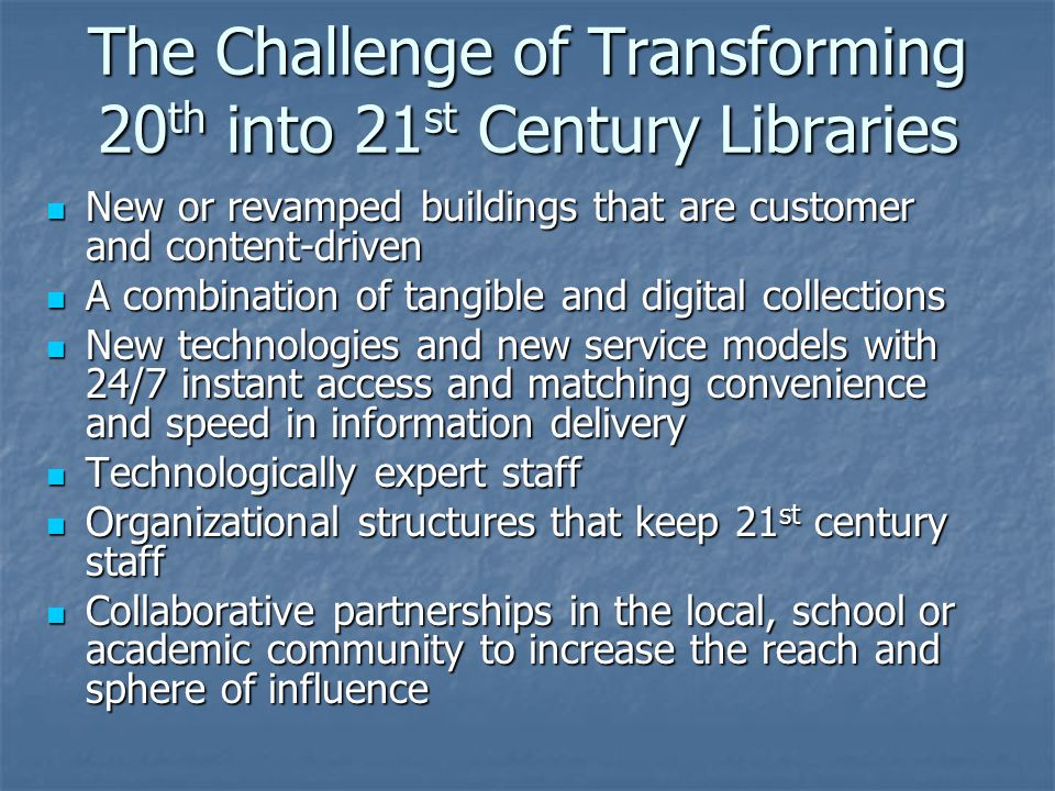 The Challenge of Transforming 20 th into 21 st Century Libraries New or revamped buildings that are customer and content-driven New or revamped buildings that are customer and content-driven A combination of tangible and digital collections A combination of tangible and digital collections New technologies and new service models with 24/7 instant access and matching convenience and speed in information delivery New technologies and new service models with 24/7 instant access and matching convenience and speed in information delivery Technologically expert staff Technologically expert staff Organizational structures that keep 21 st century staff Organizational structures that keep 21 st century staff Collaborative partnerships in the local, school or academic community to increase the reach and sphere of influence Collaborative partnerships in the local, school or academic community to increase the reach and sphere of influence