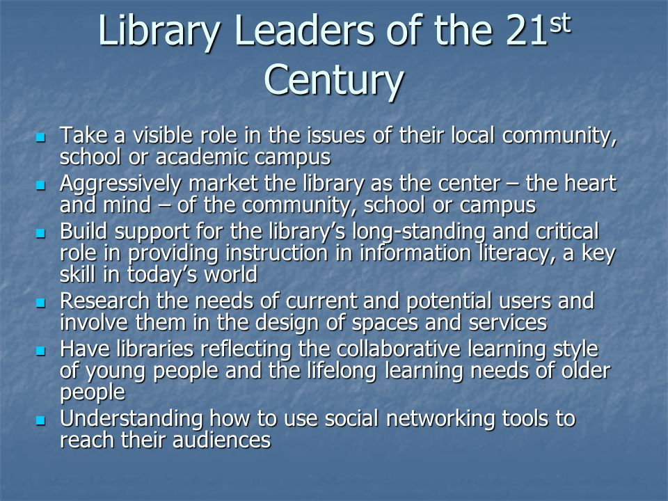 Library Leaders of the 21 st Century Take a visible role in the issues of their local community, school or academic campus Take a visible role in the issues of their local community, school or academic campus Aggressively market the library as the center – the heart and mind – of the community, school or campus Aggressively market the library as the center – the heart and mind – of the community, school or campus Build support for the library's long-standing and critical role in providing instruction in information literacy, a key skill in today's world Build support for the library's long-standing and critical role in providing instruction in information literacy, a key skill in today's world Research the needs of current and potential users and involve them in the design of spaces and services Research the needs of current and potential users and involve them in the design of spaces and services Have libraries reflecting the collaborative learning style of young people and the lifelong learning needs of older people Have libraries reflecting the collaborative learning style of young people and the lifelong learning needs of older people Understanding how to use social networking tools to reach their audiences Understanding how to use social networking tools to reach their audiences