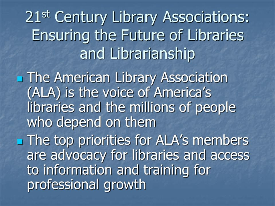 21 st Century Library Associations: Ensuring the Future of Libraries and Librarianship The American Library Association (ALA) is the voice of America's libraries and the millions of people who depend on them The American Library Association (ALA) is the voice of America's libraries and the millions of people who depend on them The top priorities for ALA's members are advocacy for libraries and access to information and training for professional growth The top priorities for ALA's members are advocacy for libraries and access to information and training for professional growth