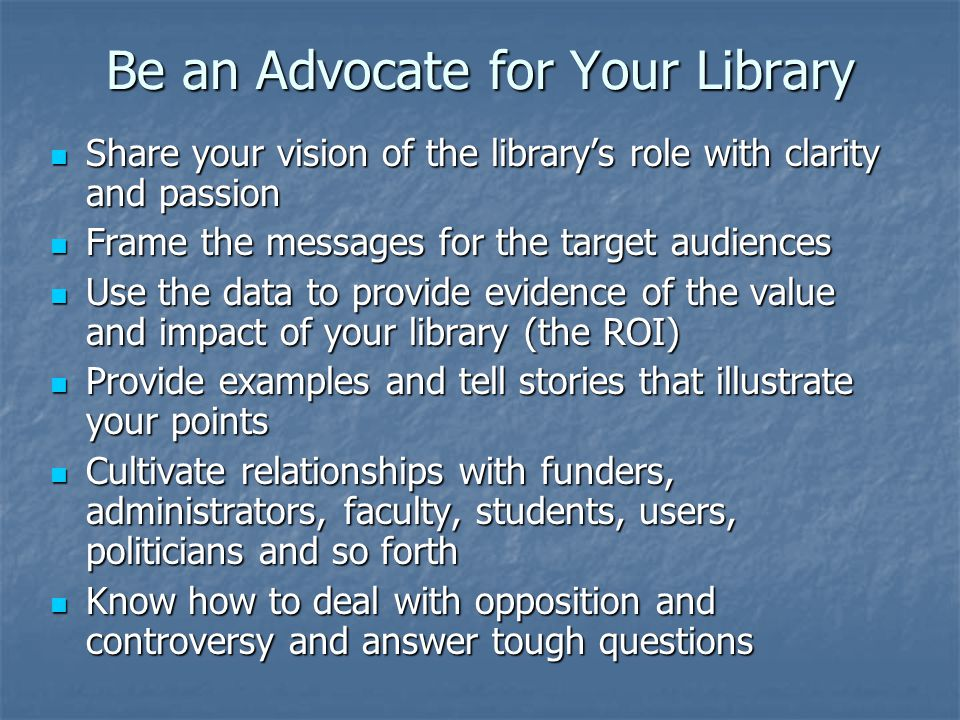 Be an Advocate for Your Library Share your vision of the library's role with clarity and passion Share your vision of the library's role with clarity and passion Frame the messages for the target audiences Frame the messages for the target audiences Use the data to provide evidence of the value and impact of your library (the ROI) Use the data to provide evidence of the value and impact of your library (the ROI) Provide examples and tell stories that illustrate your points Provide examples and tell stories that illustrate your points Cultivate relationships with funders, administrators, faculty, students, users, politicians and so forth Cultivate relationships with funders, administrators, faculty, students, users, politicians and so forth Know how to deal with opposition and controversy and answer tough questions Know how to deal with opposition and controversy and answer tough questions