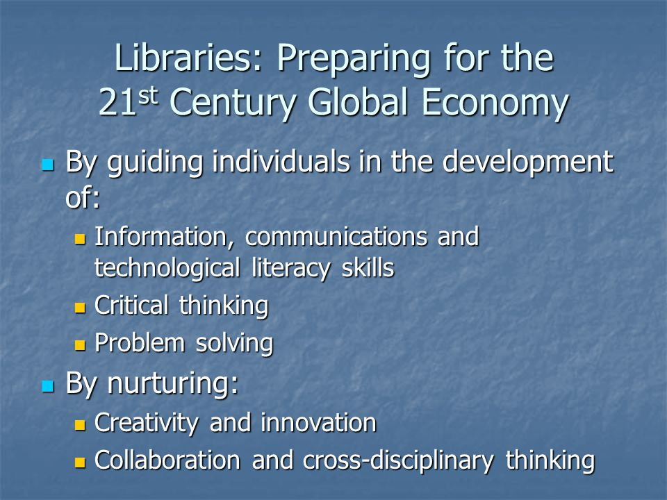 Libraries: Preparing for the 21 st Century Global Economy By guiding individuals in the development of: By guiding individuals in the development of: Information, communications and technological literacy skills Information, communications and technological literacy skills Critical thinking Critical thinking Problem solving Problem solving By nurturing: By nurturing: Creativity and innovation Creativity and innovation Collaboration and cross-disciplinary thinking Collaboration and cross-disciplinary thinking