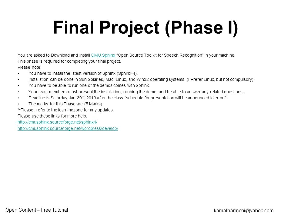 Open Content – Free Tutorial kamalharmoni@yahoo.com Final Project (Phase I) You are asked to Download and install CMU Sphinx Open Source Toolkit for Speech Recognition in your machine.CMU Sphinx This phase is required for completing your final project.