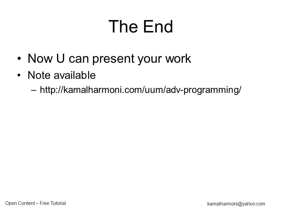 Open Content – Free Tutorial kamalharmoni@yahoo.com The End Now U can present your work Note available –http://kamalharmoni.com/uum/adv-programming/