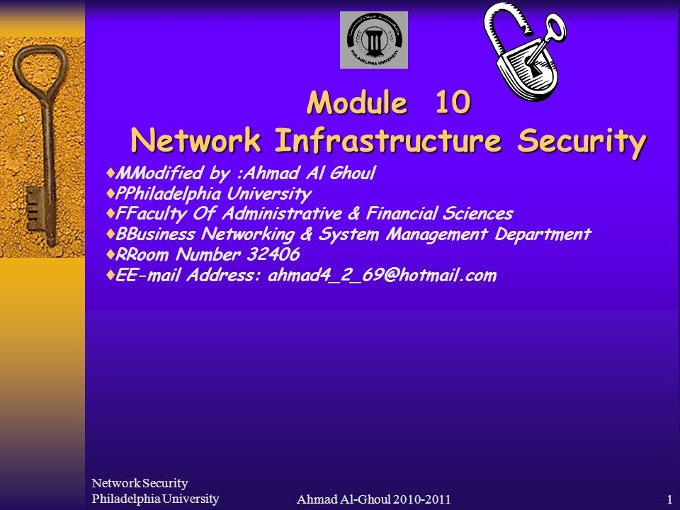 Network Security Philadelphia UniversityAhmad Al-Ghoul 2010-20111 Module 10 Network Infrastructure Security  MModified by :Ahmad Al Ghoul  PPhiladelphia University  FFaculty Of Administrative & Financial Sciences  BBusiness Networking & System Management Department  RRoom Number 32406  EE-mail Address: ahmad4_2_69@hotmail.com