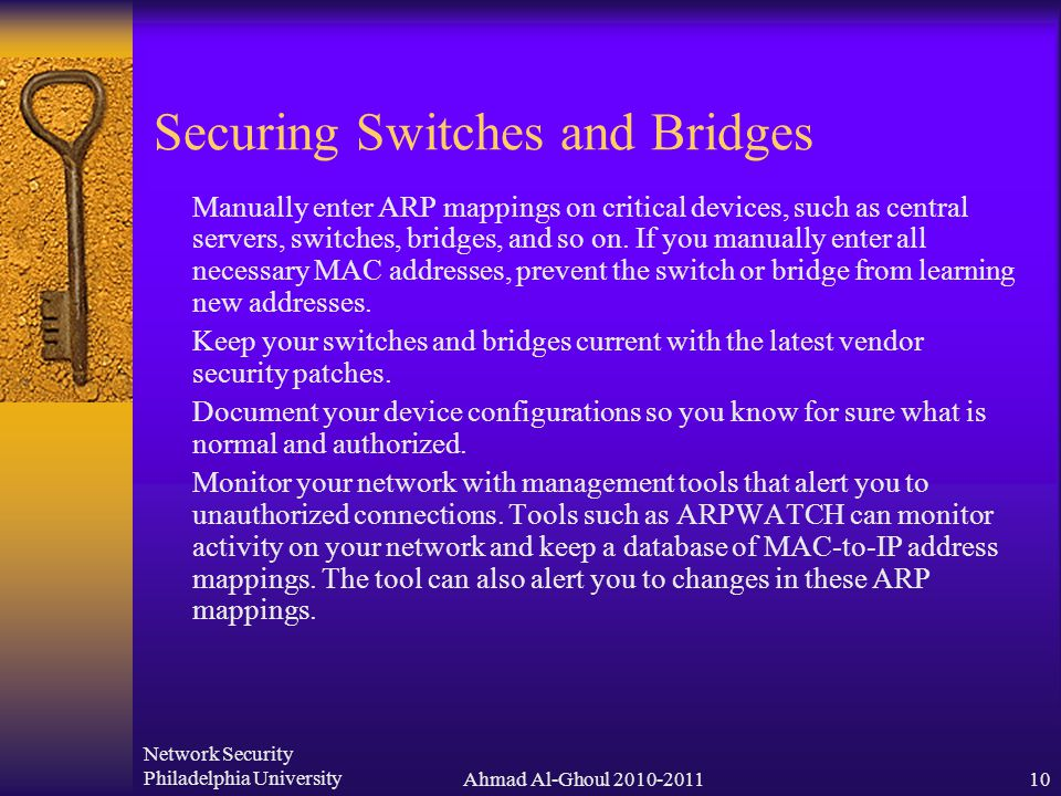 Network Security Philadelphia UniversityAhmad Al-Ghoul 2010-201110 Securing Switches and Bridges  Manually enter ARP mappings on critical devices, such as central servers, switches, bridges, and so on.