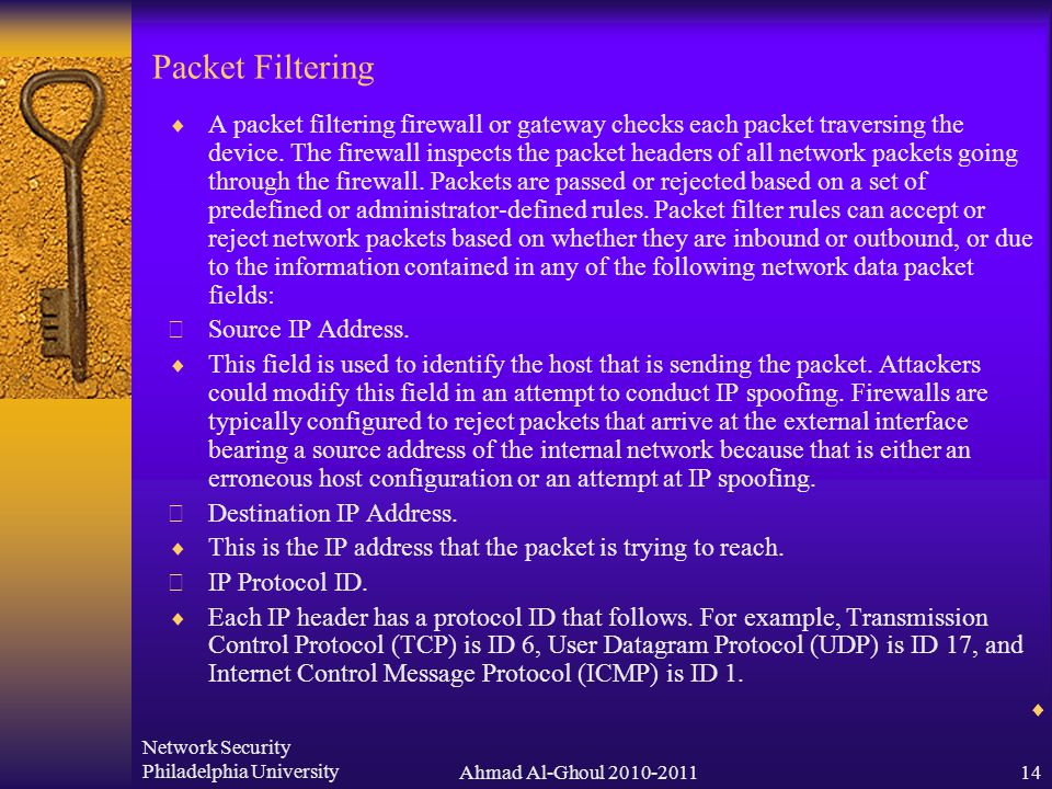 Network Security Philadelphia UniversityAhmad Al-Ghoul 2010-201114 Packet Filtering  A packet filtering firewall or gateway checks each packet traversing the device.