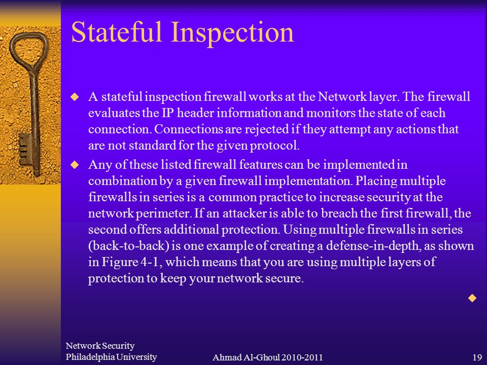Network Security Philadelphia UniversityAhmad Al-Ghoul 2010-201119 Stateful Inspection  A stateful inspection firewall works at the Network layer.