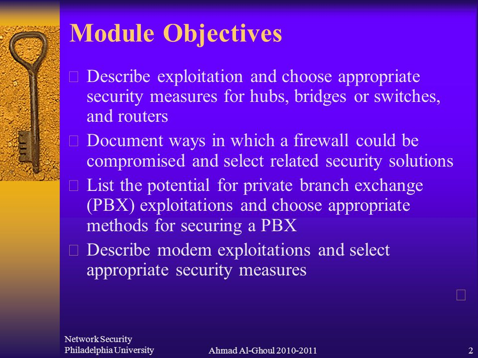 Network Security Philadelphia UniversityAhmad Al-Ghoul 2010-20112 Module Objectives  Describe exploitation and choose appropriate security measures for hubs, bridges or switches, and routers  Document ways in which a firewall could be compromised and select related security solutions  List the potential for private branch exchange (PBX) exploitations and choose appropriate methods for securing a PBX  Describe modem exploitations and select appropriate security measures 