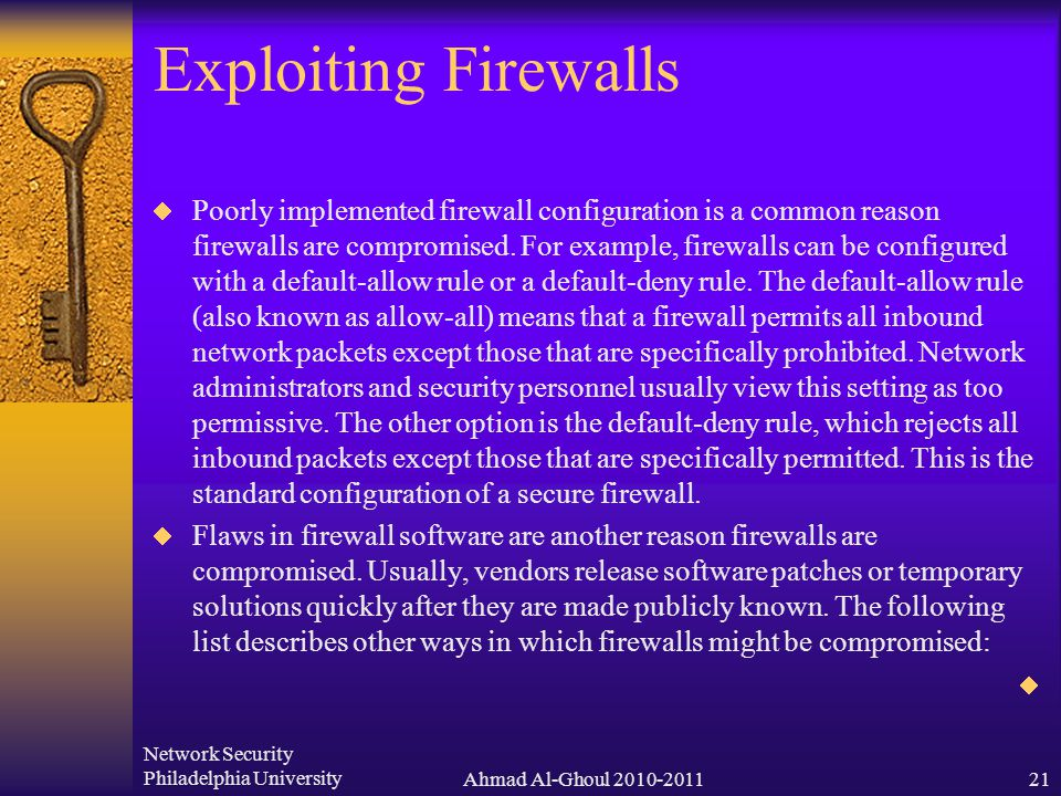 Network Security Philadelphia UniversityAhmad Al-Ghoul 2010-201121 Exploiting Firewalls  Poorly implemented firewall configuration is a common reason firewalls are compromised.