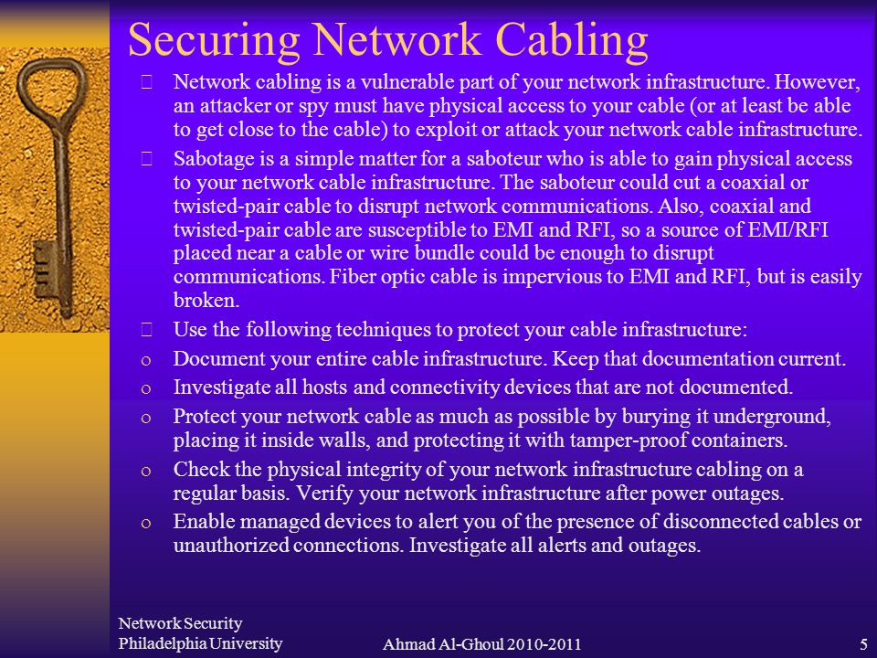 Network Security Philadelphia UniversityAhmad Al-Ghoul 2010-20115 Securing Network Cabling  Network cabling is a vulnerable part of your network infrastructure.