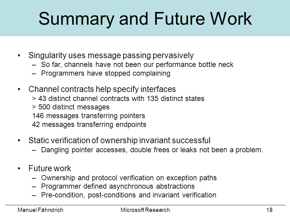 Manuel FähndrichMicrosoft Research18 Summary and Future Work Singularity uses message passing pervasively –So far, channels have not been our performance bottle neck –Programmers have stopped complaining Channel contracts help specify interfaces > 43 distinct channel contracts with 135 distinct states > 500 distinct messages 146 messages transferring pointers 42 messages transferring endpoints Static verification of ownership invariant successful –Dangling pointer accesses, double frees or leaks not been a problem.